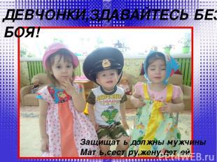 ДЕВЧОНКИ,ЗДАВАЙТЕСЬ БЕЗ БОЯ! Защищать должны мужчины Мать,сестру,жену,детей.