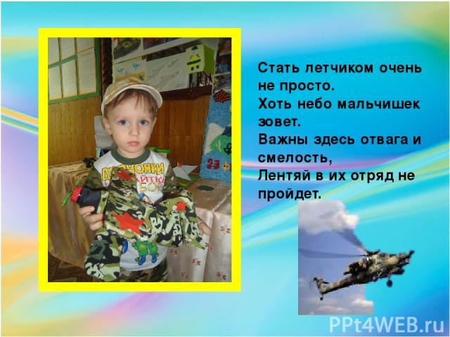 Стать летчиком очень не просто. Хоть небо мальчишек зовет. Важны здесь отвага и смелость, Лентяй в их отряд не пройдет.