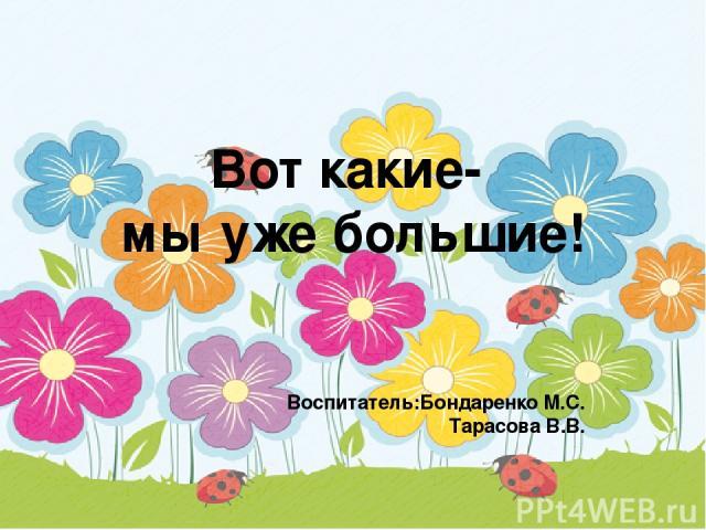 Вот какие- мы уже большие! Воспитатель:Бондаренко М.С. Тарасова В.В.