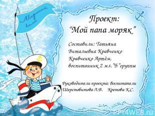 """Проект: """"Мой папа моряк"""" Руководители проекта: воспитатели Шерстобитова Л.В. Кре"""