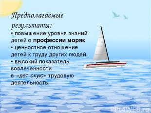 Предполагаемые результаты: • повышение уровня знаний детей опрофессии моряк • ц