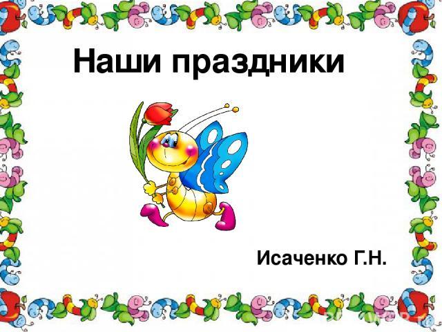 Наши праздники Исаченко Г.Н. .
