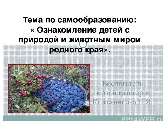 Воспитатель первой категории Кожевникова Н.Я. Тема по самообразованию: « Ознакомление детей с природой и животным миром родного края».