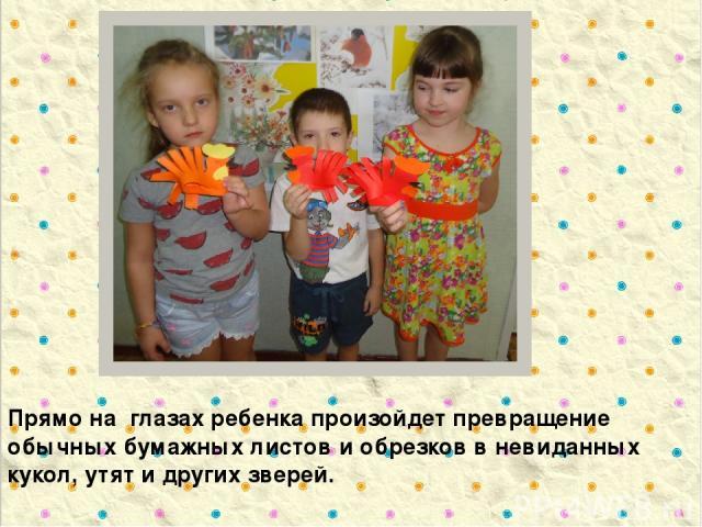 Прямо на глазах ребенка произойдет превращение обычных бумажных листов и обрезков в невиданных кукол, утят и других зверей.