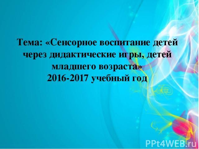Тема: «Сенсорное воспитание детей через дидактические игры, детей младшего возраста» 2016-2017 учебный год
