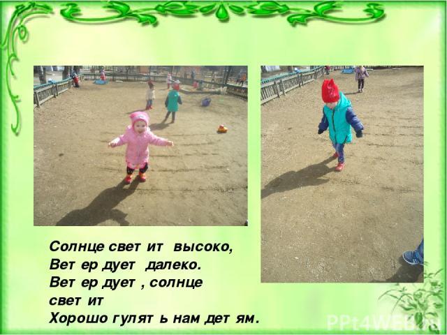 Солнце светит высоко, Ветер дует далеко. Ветер дует, солнце светит Хорошо гулять нам детям.