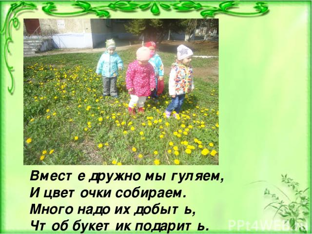 Вместе дружно мы гуляем, И цветочки собираем. Много надо их добыть, Чтоб букетик подарить.