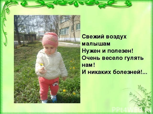 Свежий воздух малышам Нужен и полезен! Очень весело гулять нам! И никаких болезней!...
