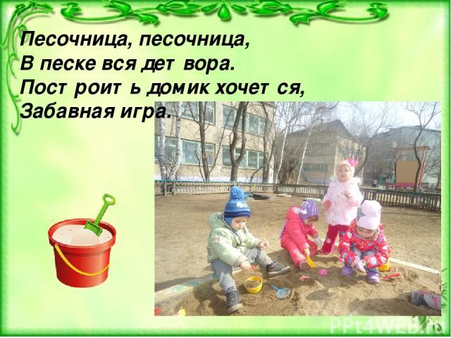 Песочница, песочница, В песке вся детвора. Построить домик хочется, Забавная игра.