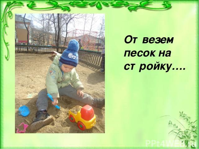Отвезем песок на стройку….