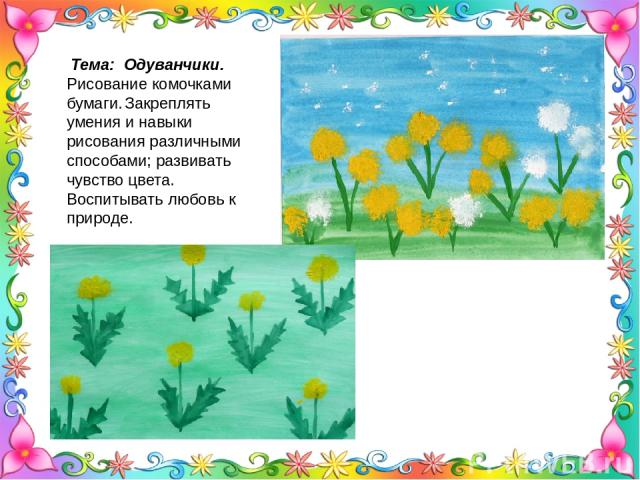 Тема: Одуванчики. Рисование комочками бумаги. Закреплять умения и навыки рисования различными способами; развивать чувство цвета. Воспитывать любовь к природе.