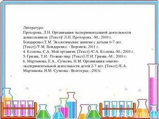 Литература: Прохорова, Л.Н. Организация экспериментальной деятельности дошкольни