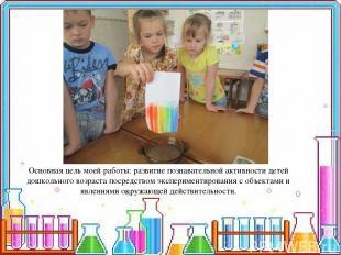 Основная цель моей работы: развитие познавательной активности детей дошкольного