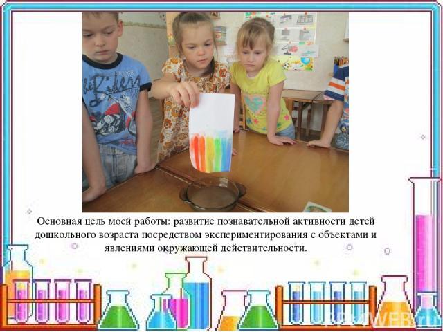 Основная цель моей работы: развитие познавательной активности детей дошкольного возраста посредством экспериментирования с объектами и явлениями окружающей действительности.