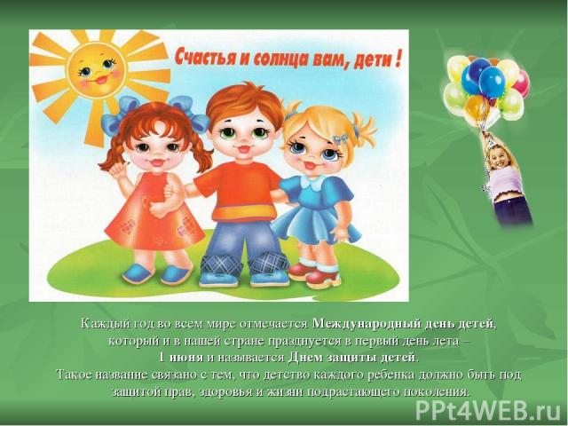 Каждый год во всем мире отмечается Международный день детей, который и в нашей стране празднуется в первый день лета – 1 июня и называется Днем защиты детей. Такое название связано с тем, что детство каждого ребенка должно быть под защитой прав, здо…