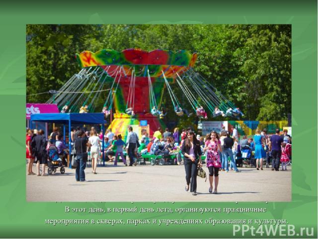 День защиты детей широко празднуется во многих странах мира. В этот день, в первый день лета, организуются праздничные мероприятия в скверах, парках и учреждениях образования и культуры.