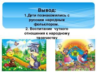 Вывод: 1.Дети познакомились с русским народным фольклором. 2. Воспитание чуткого
