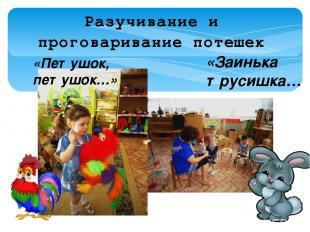 Разучивание и проговаривание потешек «Заинька трусишка… «Петушок, петушок…»
