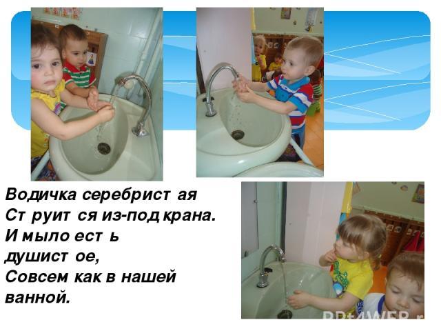 Водичка серебристая Струится из-под крана. И мыло есть душистое, Совсем как в нашей ванной.