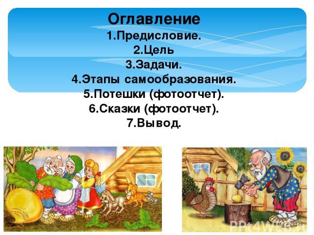 Оглавление 1.Предисловие. 2.Цель 3.Задачи. 4.Этапы самообразования. 5.Потешки (фотоотчет). 6.Сказки (фотоотчет). 7.Вывод.
