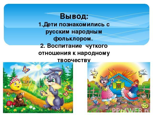Вывод: 1.Дети познакомились с русским народным фольклором. 2. Воспитание чуткого отношения к народному творчеству