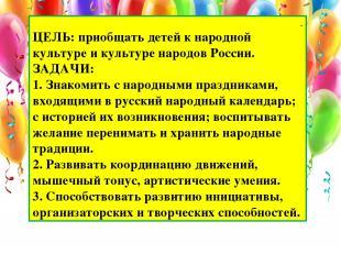 . ЦЕЛЬ:приобщать детей к народной культуре и культуре народов России. ЗАДАЧИ: 1