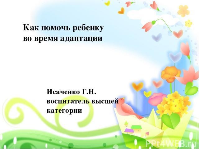 Как помочь ребенку во время адаптации Исаченко Г.Н. воспитатель высшей категории
