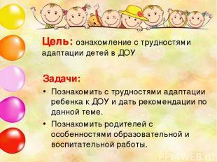 Цель: ознакомление с трудностями адаптации детей в ДОУ Задачи: Познакомить с тру