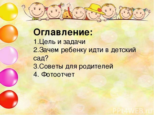Оглавление: 1.Цель и задачи 2.Зачем ребенку идти в детский сад? 3.Советы для родителей 4. Фотоотчет