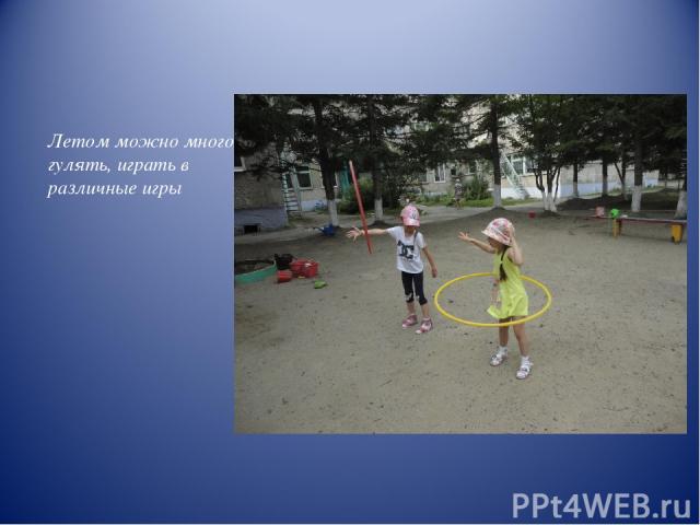 Летом можно много гулять, играть в различные игры