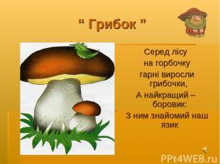 """"""" Грибок """" Серед лісу на горбочку гарні виросли грибочки, А найкращий – боровик:"""