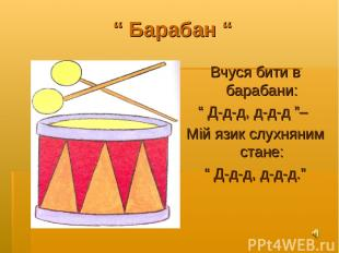 """"""" Барабан """" Вчуся бити в барабани: """" Д-д-д, д-д-д """"– Мій язик слухняним стане: """""""