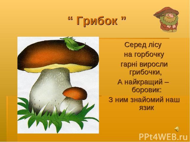 """"""" Грибок """" Серед лісу на горбочку гарні виросли грибочки, А найкращий – боровик: З ним знайомий наш язик"""