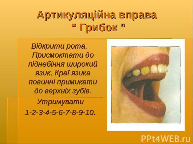 """Артикуляційна вправа """" Грибок """" Відкрити рота. Присмоктати до піднебіння широкий язик. Краї язика повинні примикати до верхніх зубів. Утримувати 1-2-3-4-5-6-7-8-9-10."""
