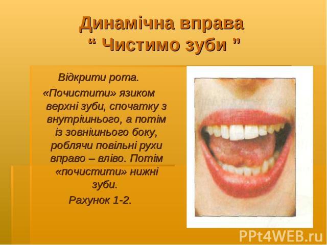 """Динамічна вправа """" Чистимо зуби """" Відкрити рота. «Почистити» язиком верхні зуби, спочатку з внутрішнього, а потім із зовнішнього боку, роблячи повільні рухи вправо – вліво. Потім «почистити» нижні зуби. Рахунок 1-2."""