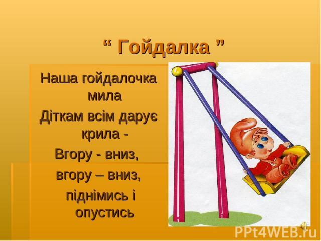 """"""" Гойдалка """" Наша гойдалочка мила Діткам всім дарує крила - Вгору - вниз, вгору – вниз, піднімись і опустись"""