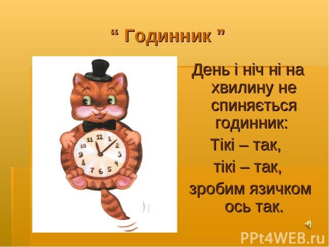 """"""" Годинник """" День і ніч ні на хвилину не спиняється годинник: Тікі – так, тікі – так, зробим язичком ось так."""