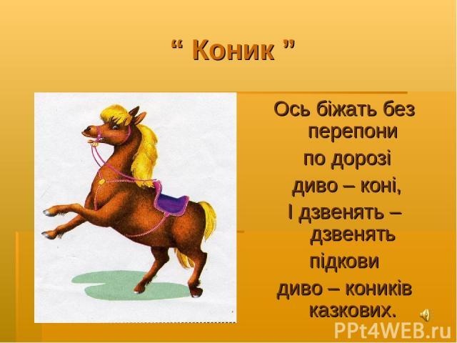 """"""" Коник """" Ось біжать без перепони по дорозі диво – коні, І дзвенять – дзвенять підкови диво – коників казкових."""