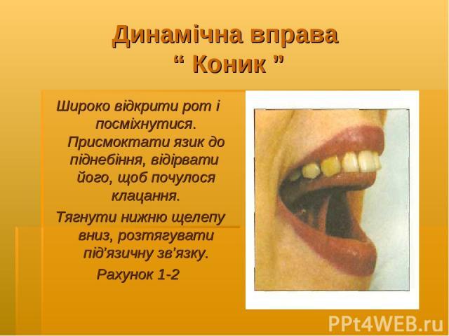 """Динамічна вправа """" Коник """" Широко відкрити рот і посміхнутися. Присмоктати язик до піднебіння, відірвати його, щоб почулося клацання. Тягнути нижню щелепу вниз, розтягувати під'язичну зв'язку. Рахунок 1-2"""
