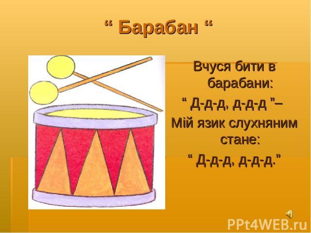 """"""" Барабан """" Вчуся бити в барабани: """" Д-д-д, д-д-д """"– Мій язик слухняним стане: """" Д-д-д, д-д-д."""""""