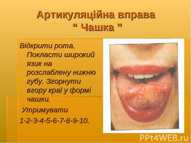 """Артикуляційна вправа """" Чашка """" Відкрити рота. Покласти широкий язик на розслаблену нижню губу. Згорнути вгору краї у формі чашки. Утримувати 1-2-3-4-5-6-7-8-9-10."""