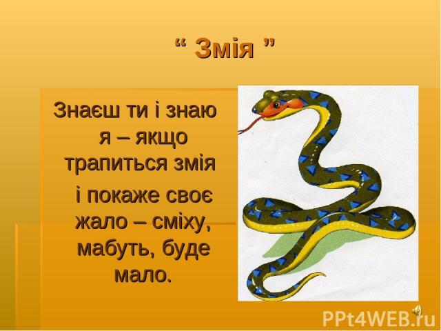 """"""" Змія """" Знаєш ти і знаю я – якщо трапиться змія і покаже своє жало – сміху, мабуть, буде мало."""