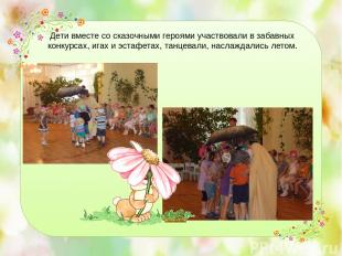 Дети вместе со сказочными героями участвовали в забавных конкурсах, игах и эстаф