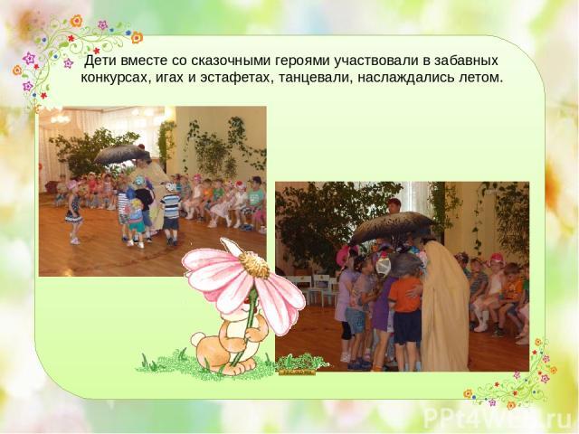 Дети вместе со сказочными героями участвовали в забавных конкурсах, игах и эстафетах, танцевали, наслаждались летом.