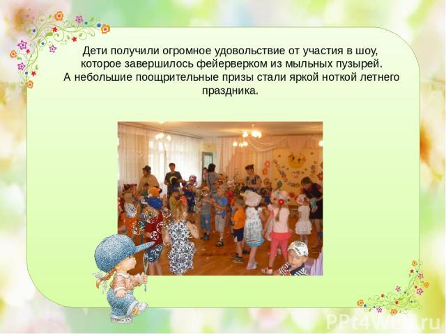 Дети получили огромное удовольствие от участия в шоу, которое завершилось фейерверком из мыльных пузырей. А небольшие поощрительные призы стали яркой ноткой летнего праздника.