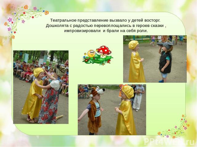 Театральное представление вызвало у детей восторг. Дошколята с радостью перевоплощались в героев сказки , импровизировали и брали на себя роли.