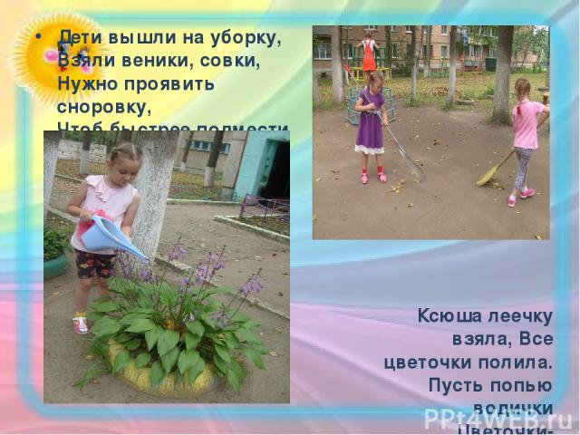 Дети вышли на уборку, Взяли веники, совки, Нужно проявить сноровку, Чтоб быстрее подмести Ксюша леечку взяла, Все цветочки полила. Пусть попью водички Цветочки-невелички