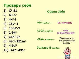Проверь себя C2-81 49-b2 4x2-9 16y4-1 100a6-9 1-9k2 64b2-25 49c2-121m2 4-9d6 144