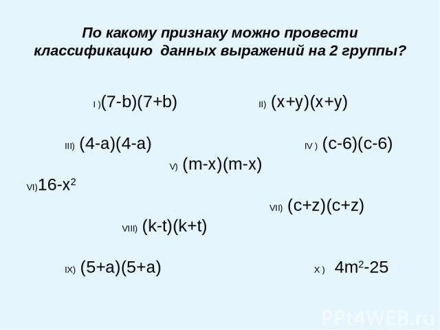 По какому признаку можно провести классификацию данных выражений на 2 группы? I )(7-b)(7+b) II) (x+y)(x+y) III) (4-a)(4-a) IV ) (c-6)(c-6) V) (m-x)(m-x) VI)16-x2 VII) (c+z)(c+z) VIII) (k-t)(k+t) IX) (5+a)(5+a) X ) 4m2-25