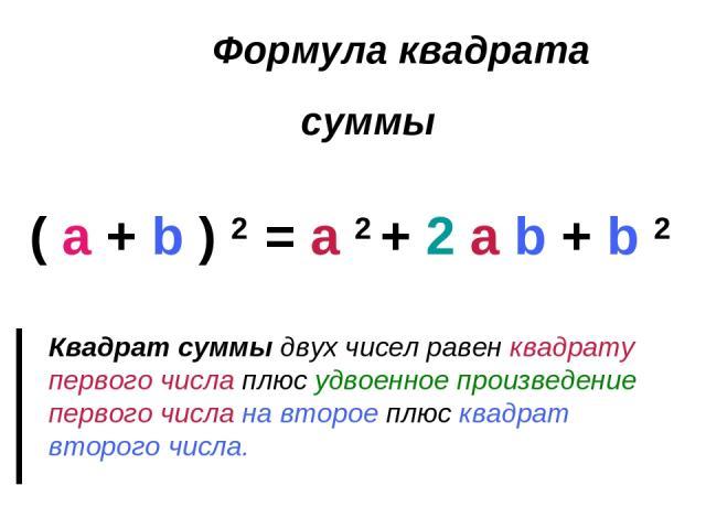 Формула квадрата суммы ( a + b ) 2 = a 2 + 2 a b + b 2 Квадрат суммы двух чисел равен квадрату первого числа плюс удвоенное произведение первого числа на второе плюс квадрат второго числа.